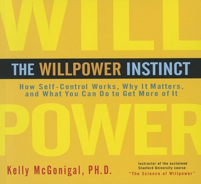 The Willpower Instinct: How Self-Control Works, Why It Matters, and What You Can Do to Get More of It - McGonigal, Kelly, PH.D., and Dixon, Walter (Read by)
