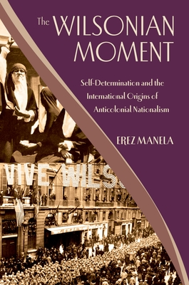 The Wilsonian Moment: Self-Determination and the International Origins of Anticolonial Nationalism - Manela, Erez