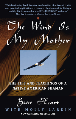 The Wind Is My Mother: The Life and Teachings of a Native American Shaman - Bear Heart