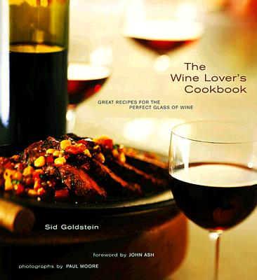 The Wine Lover's Cookbook: Great Meals for the Perfect Glass of Wine - Ash, John (Foreword by), and Franz-Moore, Paul (Photographer), and Goldstein, Sid
