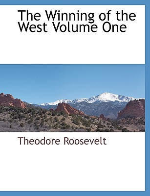 The Winning of the West Volume One - Roosevelt, Theodore, IV