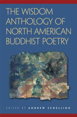 The Wisdom Anthology of North American Buddhist Poetry - Schelling, Andrew (Editor)