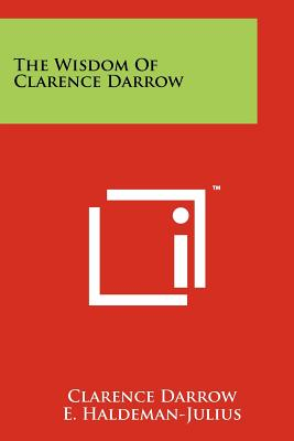 The Wisdom of Clarence Darrow - Darrow, Clarence, and Haldeman-Julius, E (Editor), and Gunn, John W (Introduction by)