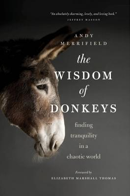 The Wisdom of Donkeys: Finding Tranquility in a Chaotic World - Merrifield, Andy, and Marshall Thomas, Elizabeth (Introduction by)