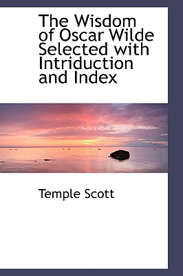 The Wisdom of Oscar Wilde Selected with Intriduction and Index - Scott, Temple