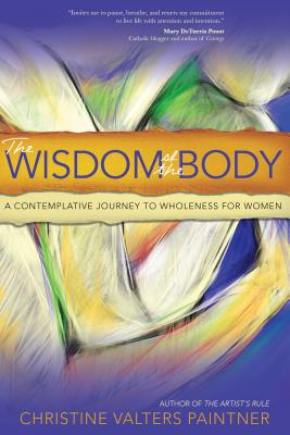 The Wisdom of the Body: A Contemplative Journey to Wholeness for Women - Paintner, Christine Valters, PhD, Osb