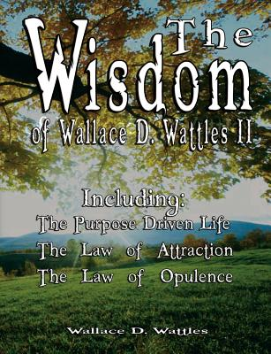 The Wisdom of Wallace D. Wattles II - Including: The Purpose Driven Life, the Law of Attraction & the Law of Opulence - Wattles, Wallace D