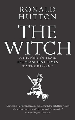 The Witch: A History of Fear, from Ancient Times to the Present - Hutton, Ronald