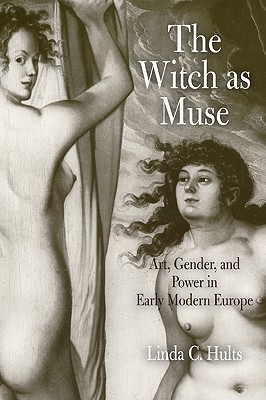 The Witch as Muse: Art, Gender, and Power in Early Modern Europe - Hults, Linda C