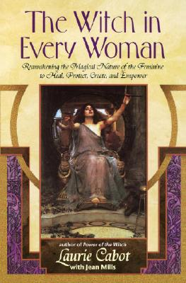 The Witch in Every Woman: Reawakening the Magical Nature of the Feminine to Heal, Protect, Create, and Empower - Cabot, Laurie, and Mills, Jean