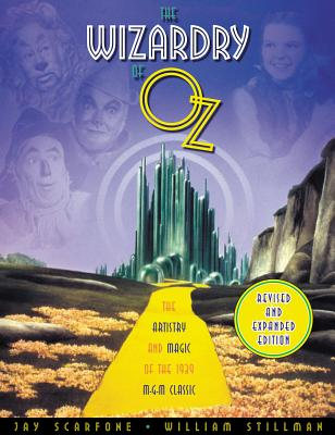 The Wizardry of Oz: The Artistry and Magic of the 1939 MGM Classic Revised and Expanded Edition - Scarfone, Jay, and Stillman, William, and Hal Leonard Publishing Corporation (Creator)