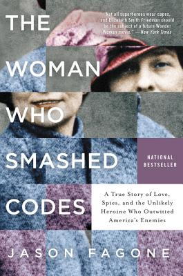 The Woman Who Smashed Codes: A True Story of Love, Spies, and the Unlikely Heroine Who Outwitted America's Enemies - Fagone, Jason
