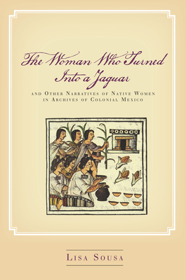 The Woman Who Turned Into a Jaguar, and Other Narratives of Native Women in Archives of Colonial Mexico - Sousa, Lisa