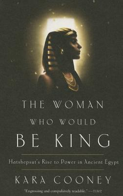 The Woman Who Would Be King: Hatshepsut's Rise to Power in Ancient Egypt - Cooney, Kara
