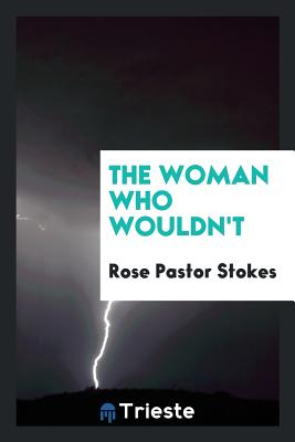 The Woman Who Wouldn't - Stokes, Rose Pastor