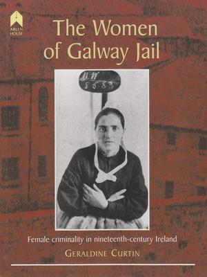 The Women of Galway Jail: Female Criminality in Nineteenth-Century Ireland - Curtin, Geraldine