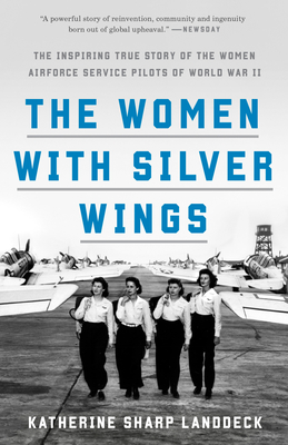 The Women with Silver Wings: The Inspiring True Story of the Women Airforce Service Pilots of World War II - Landdeck, Katherine Sharp
