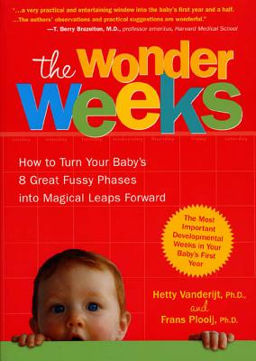 The Wonder Weeks: How to Turn Your Baby's 8 Great Fussy Phases Into Magical Leaps Forward - Vanderijt, Hetty, and Plooij, Frans