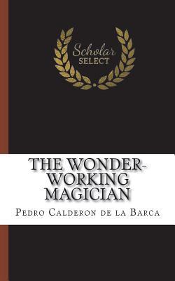 The Wonder-Working Magician - Barca, Pedro Calderon de La