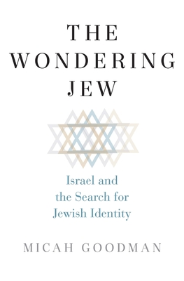 The Wondering Jew: Israel and the Search for Jewish Identity - Goodman, Micah, and Levy, Eylon (Translated by)