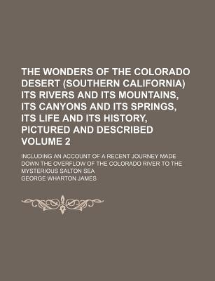 The Wonders of the Colorado Desert (Southern California) Its Rivers and Its Mountains, Its Canyons and Its Springs, Its Life and Its History, Pictured and Described: Including an Account of a Recent Journey Made Down the Overflow of the Colorado River to - James, George Wharton