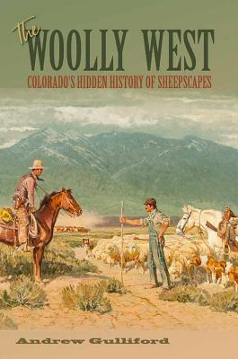 The Woolly West: Colorado's Hidden History of Sheepscapes - Gulliford, Andrew