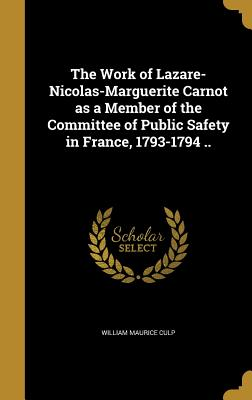 The Work of Lazare-Nicolas-Marguerite Carnot as a Member of the Committee of Public Safety in France, 1793-1794 .. - Culp, William Maurice