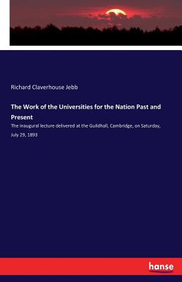 The Work of the Universities for the Nation Past and Present - Jebb, Richard Claverhouse, Sir