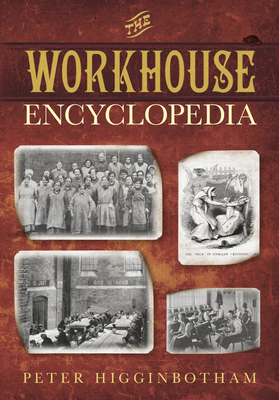 The Workhouse Encyclopedia - Higginbotham, Peter