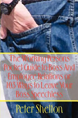 The Working Persons Pocket Guide to Boss and Employee Relations or: 103 Ways to Leave Your Boss Speechless - Shelton, Peter