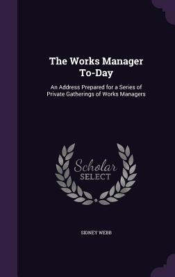 The Works Manager To-Day: An Address Prepared for a Series of Private Gatherings of Works Managers - Webb, Sidney