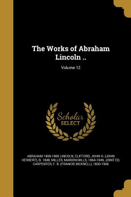The Works of Abraham Lincoln ..; Volume 12 - Lincoln, Abraham 1809-1865, and Clifford, John H (John Herbert) B 184 (Creator), and Miller, Marion Mills 1864-1949 (Creator)