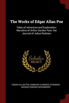 The Works of Edgar Allan Poe: Tales of Adventure and Exploration: Narrative of Arthur Gordon Pym. the Journal of Julius Rodman - Poe, Edgar Allan, and Stedman, Edmund Clarence, and Woodberry, George Edward