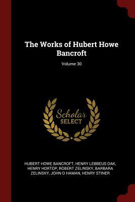 The Works of Hubert Howe Bancroft; Volume 30 - Bancroft, Hubert Howe, and Oak, Henry Lebbeus, and Hortop, Henry