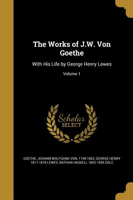 The Works of J.W. Von Goethe: With His Life by George Henry Lewes; Volume 1 - Goethe, Johann Wolfgang Von 1749-1832 (Creator), and Lewes, George Henry 1817-1878, and Dole, Nathan Haskell 1852-1935