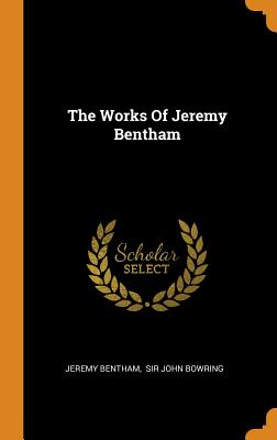 The Works of Jeremy Bentham - Bentham, Jeremy, and Sir John Bowring (Creator)