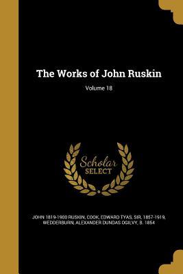 The Works of John Ruskin; Volume 18 - Ruskin, John, and Cook, Edward Tyas Sir (Creator), and Wedderburn, Alexander Dundas Ogilvy B (Creator)