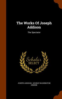 The Works of Joseph Addison: The Spectator - Addison, Joseph, and George Washington Greene (Creator)