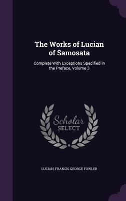 The Works of Lucian of Samosata: Complete with Exceptions Specified in the Preface, Volume 3 - Lucian, and Fowler, Francis George