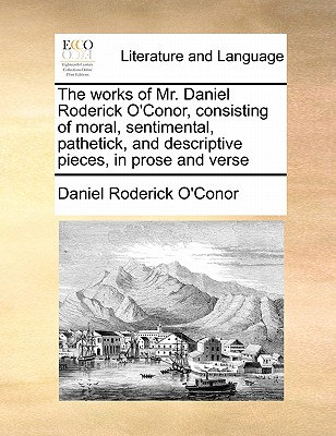 The Works of Mr. Daniel Roderick O'Conor, Consisting of Moral, Sentimental, Pathetick, and Descriptive Pieces, in Prose and Verse - O'Conor, Daniel Roderick
