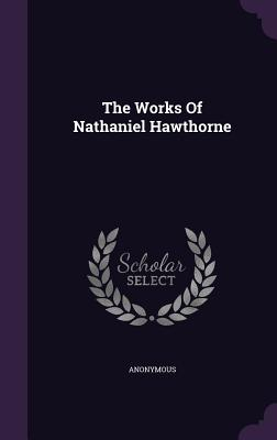The Works of Nathaniel Hawthorne - Anonymous