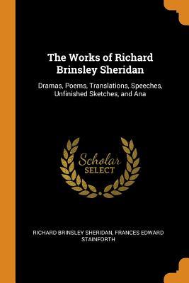 The Works of Richard Brinsley Sheridan: Dramas, Poems, Translations, Speeches, Unfinished Sketches, and Ana - Sheridan, Richard Brinsley, and Stainforth, Frances Edward