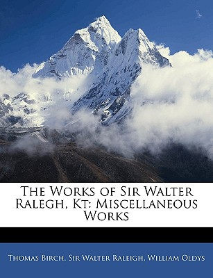 The Works of Sir Walter Ralegh, Kt: Miscellaneous Works - Birch, Thomas, and Raleigh, Walter, Sir, and Oldys, William