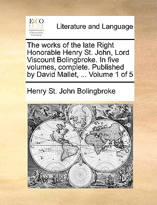The Works of the Late Right Honorable Henry St. John, Lord Viscount Bolingbroke. in Five Volumes, Complete. Published by David Mallet, ... Volume 1 of 5 - Bolingbroke, Henry St John