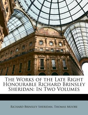 The Works of the Late Right Honourable Richard Brinsley Sheridan: In Two Volumes - Sheridan, Richard Brinsley, and Moore, Thomas