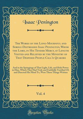 The Works of the Long-Mournful and Sorely-Distressed Isaac Penington, Whom the Lord, in His Tender Mercy, at Length Visited and Relieved by the Ministry of That Despised People Call'd Quakers, Vol. 4: And in the Springings of That Light, Life, and Holy Po - Penington, Isaac