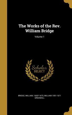 The Works of the REV. William Bridge; Volume 1 - Bridge, William 1600?-1670 (Creator), and Greenhill, William 1591-1671