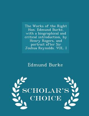 The Works of the Right Hon. Edmund Burke, with a Biographical and Critical Introduction, by Henry Rogers, and Portrait After Sir Joshua Reynolds. Vol. I - Scholar's Choice Edition - Burke, Edmund