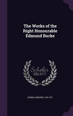 The Works of the Right Honourable Edmund Burke - Burke, Edmund