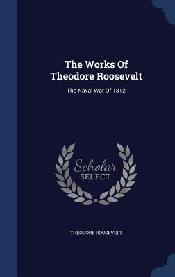 The Works of Theodore Roosevelt: The Naval War of 1812 - Roosevelt, Theodore